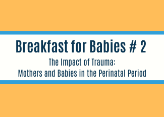 Breakfast for Babies: Trauma in the Perinatal Period